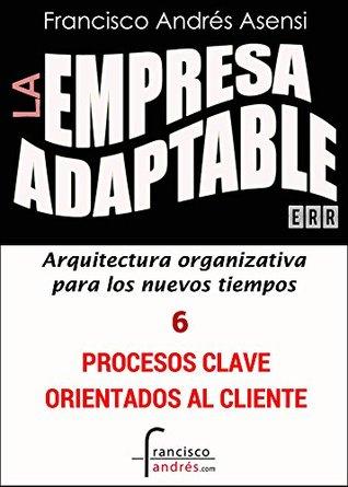 La Empresa Adaptable VI: Estructuración en torno a los Procesos Clave  by  Francisco Andrés Asensi