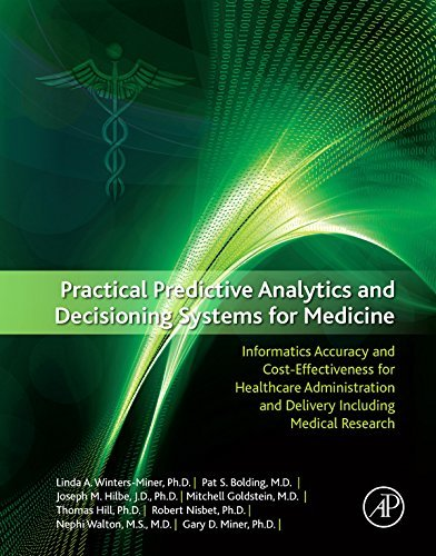 Practical Predictive Analytics and Decisioning Systems for Medicine: Informatics Accuracy and Cost-Effectiveness for Healthcare Administration and Delivery Including Medical Research Linda Miner