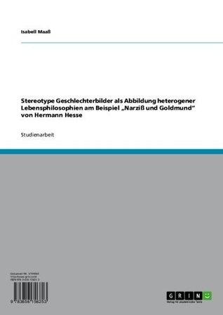 Stereotype Geschlechterbilder als Abbildung heterogener Lebensphilosophien am Beispiel Narziß und Goldmund von Hermann Hesse Isabell Maaß
