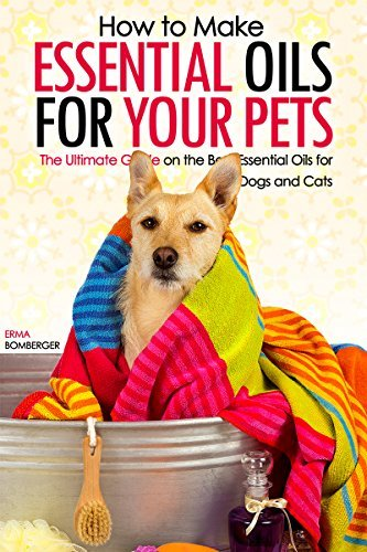 How to Make Essential Oils for Your Pets: The Ultimate Guide on the Best Essential Oils for Your Dogs and Cats Erma Bomberger