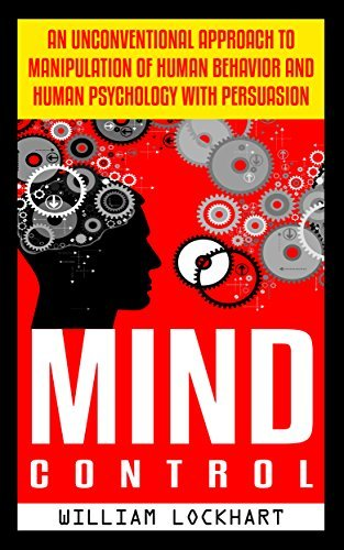 Mind Control: An Unconventional Approach to Manipulation of Human Behavior and Human Psychology with Persuasion William Lockhart