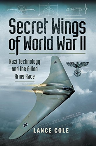 Secret Wings of World War II: Nazi Technology and the Allied Arms Race  by  Lance Cole