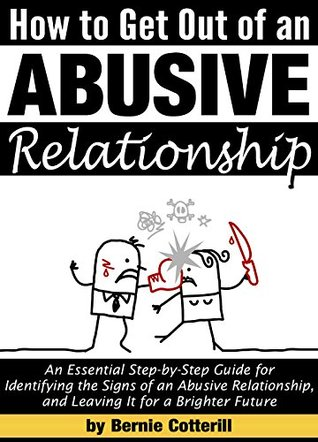 How to Get Out of an Abusive Relationship: An Essential Step-by-Step Guide for Identifying the Signs of an Abusive Relationship, and Leaving It for a Brighter Future Bernie Cotterill