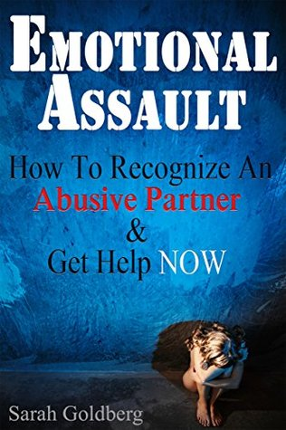 Emotional Assault: How To Recognize An Abusive Partner & Get Help NOW  by  Sarah Goldberg
