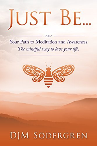 Just Be...: Your Path to Meditation and Awareness. The mindful way to love your life DJM Sodergren
