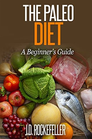 The Paleo Diet: A Beginners Guide J.D. Rockefeller
