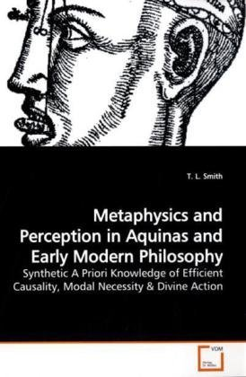 Metaphysics and Perception in Aquinas and Early Modern Philosophy: Synthetic A Priori Knowledge of Efficient Causality, Modal Necessity  by  T. L. Smith