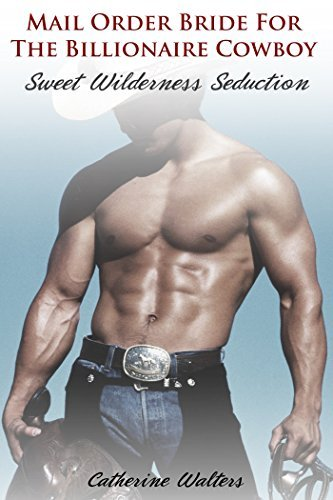 MAIL ORDER BRIDE: Sweet Wilderness Seduction By The Billionaire Cowboy Rancher Catherine Walters