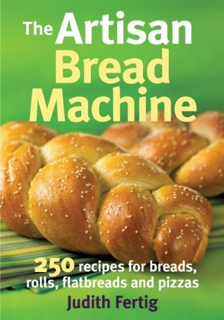 The Artisan Bread Machine: 250 Recipes for Breads, Rolls, Flatbreads and Pizzas  by  Judith M. Fertig