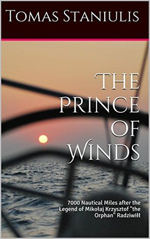 The Prince of Winds: 7000 Nautical Miles after the Legend of Mikolaj Krzysztof the Orphan Radziwill  by  Tomas Staniulis