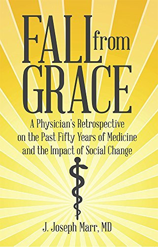 Fall from Grace: A Physicians Retrospective on the Past Fifty Years of Medicine and the Impact of Social Change J. Joseph Marr MD