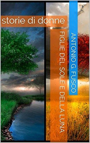 figlie del sole e della luna: storie di donne Antonio G. Fusco