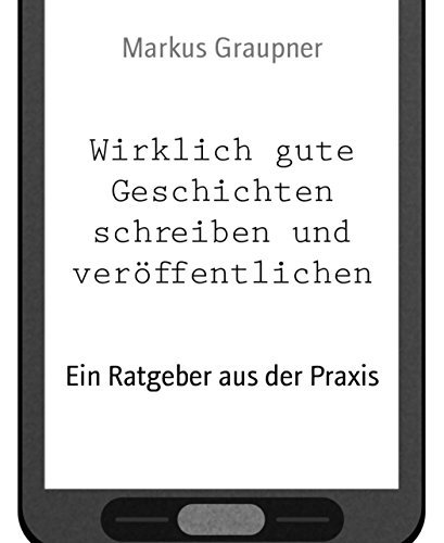 Wirklich gute Geschichten schreiben und veröffentlichen: Ein Ratgeber aus der Praxis Markus Graupner