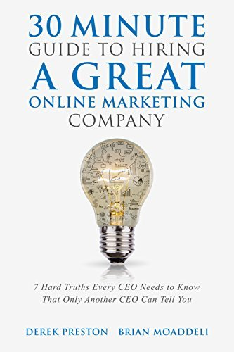 30 Minute Guide To Hiring A Great Online Marketing Company: 7 Hard Truths Every CEO Needs to Know That Only Another CEO Can Tell You Derek Preston