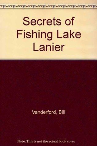 Secrets of Fishing Lake Lanier Bill Vanderford