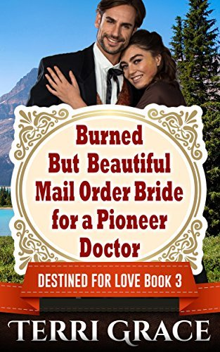 Burned But Beautiful Mail Order Bride For A Pioneer Doctor (Destined For Love Mail Order Brides #3) Terri Grace