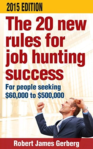 The 20 new rules for job hunting success-2015 Edition: For people seeking $60,000 to $500,000 Robert James Gerberg Sr.