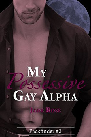 My Possessive Gay Alpha (Packfinder Book 2) Jade Rose