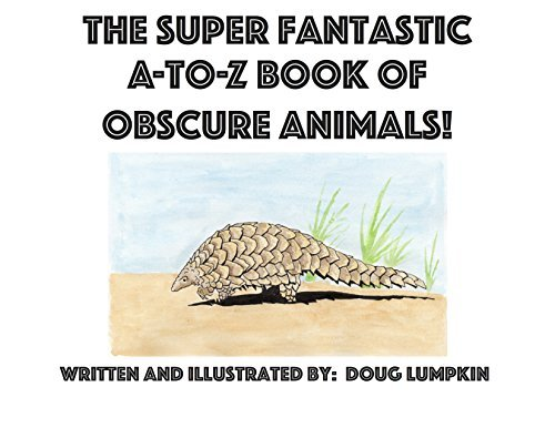 The Super Fantastic A-to-Z Book of Obscure Animals: No more A is for Apple or B is for Ball! This book explores some of the worlds more unknown, under appreciated animals. Doug Lumpkin