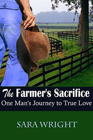 Romance Book: The Farmers Sacrifice, One Mans Journey to True Love  by  Sara Wright