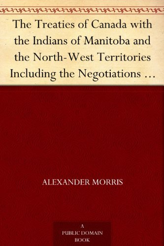 The Treaties of Canada with the Indians of Manitoba and the North-West Territories Including the Negotiations on Which They Were Based, and Other Information Relating Thereto  by  Alexander Morris