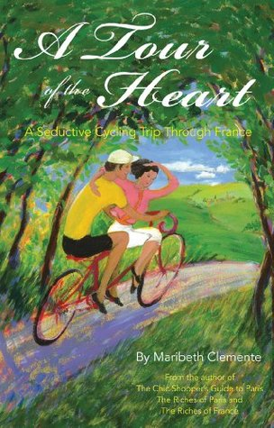 A Tour of the Heart: A Seductive Cycling Trip Through France  by  Maribeth Clemente