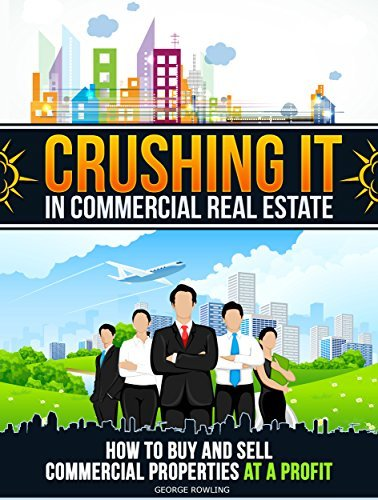 REAL ESTATE: Crushing It In Commercial Real Estate-How To Buy And Sell Commercial Properties At A Profit  by  George Rowling