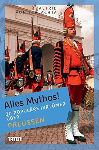 Alles Mythos! 20 populäre Irrtümer über Preußen  by  Astrid Von Schlachta