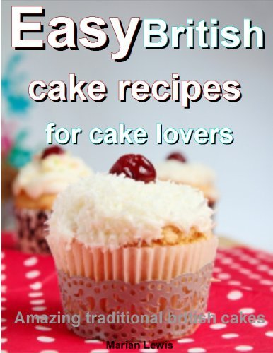 Easy British cake recipes for cake lovers: Amazing traditional British cakes Marian Lewis