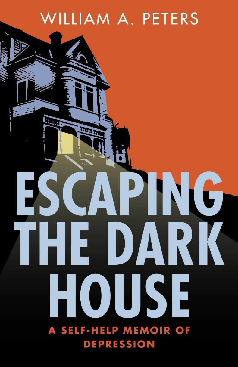 Escaping the Dark House: A Self Help Memoir of Depression William A.  Peters