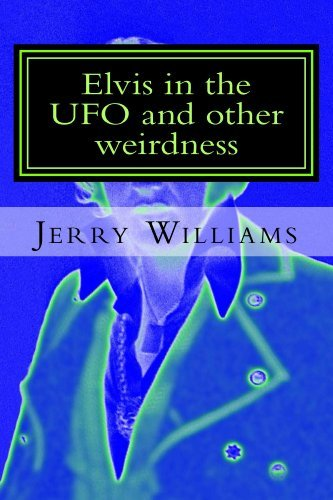 Elvis in the UFO and other weirdness Jerry Williams