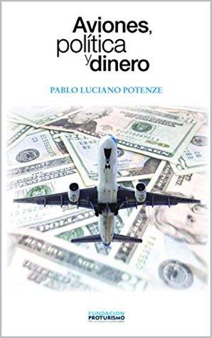 AVIONES, POLÍTICA Y DINERO: Una historia de la aviación aero comercial desde sus inicios hasta la fecha. Pablo Luciano Potenze