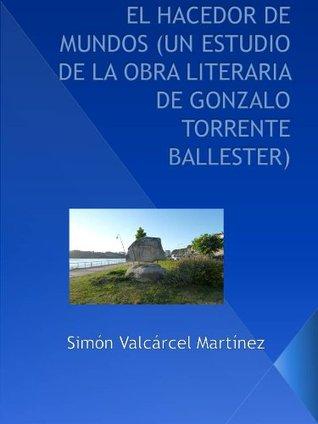 El hacedor de mundos. Un estudio de la obra literaria de Gonzalo Torrente Ballester Simon Valcárcel Martínez