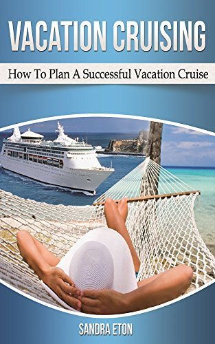 Vacation Cruising: How To Plan A Successful Vacation Cruise Sandra Eton