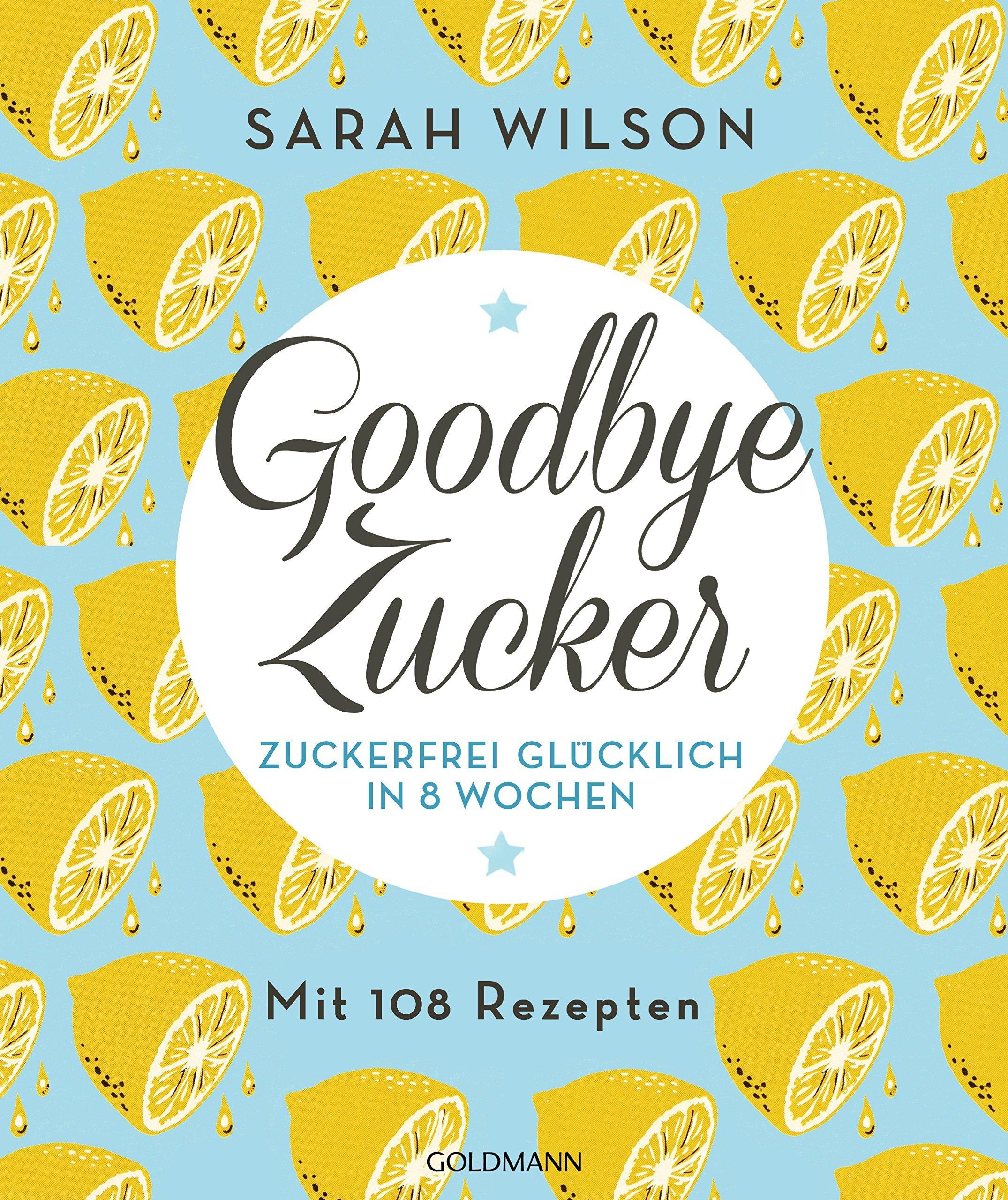 Goodbye Zucker: Zuckerfrei glücklich in 8 Wochen  by  Sarah Wilson
