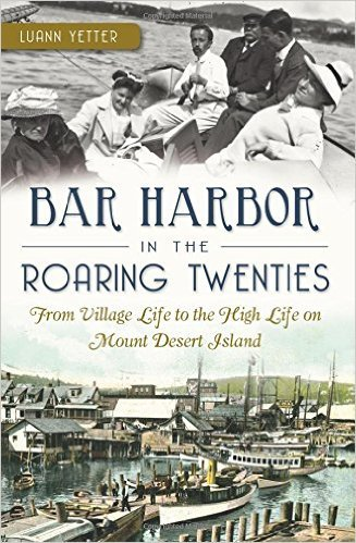 Bar Harbor in the Roaring Twenties: From Village Life to the High Life on Mount Desert Island  by  Luann Yetter