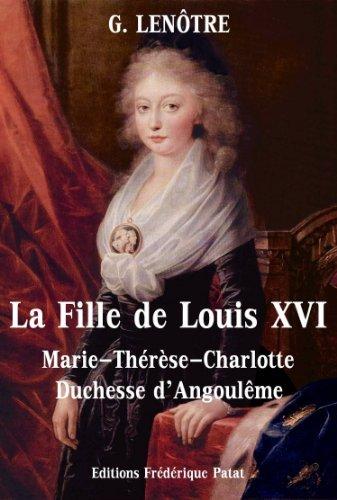 La Fille de Louis XVI: Marie-Thérèse-Charlotte de France, Duchesse dAngoulême  by  G. Lenotre