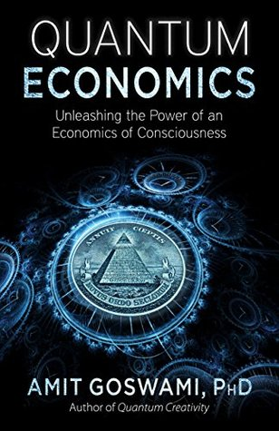 Quantum Economics: Unleashing the Power of an Economics of Consciousness  by  Amit Goswami