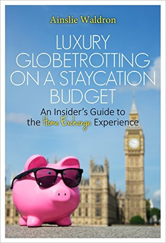 Luxury Globetrotting on a Staycation Budget: An Insiders Guide to the Home Exchange Experience Ainslie Waldron