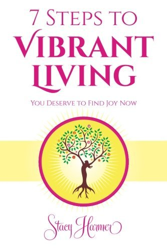 7 Steps to Vibrant Living: You Deserve to Find Joy Now Stacy Harmer