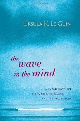 The Wave in the Mind: Talks & Essays on the Writer, the Reader & the Imagination  by  Ursula K. Le Guin