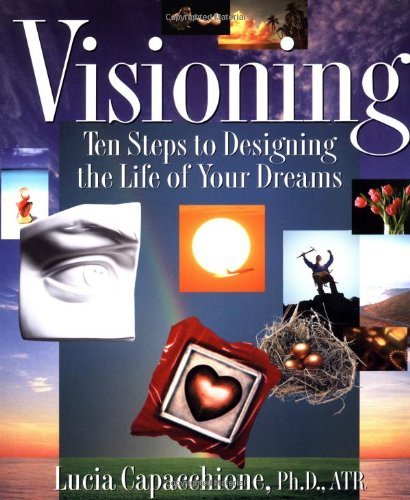 Visioning: Ten Steps to Designing the Life of Your Dreams  by  Lucia Capacchione