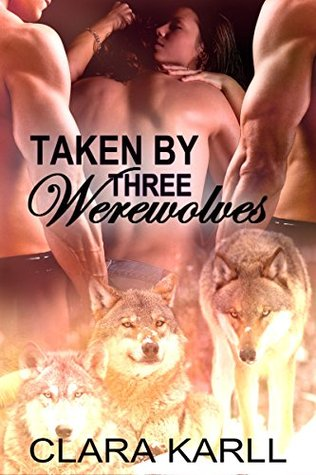 Taken Three Werewolves: A BBW Paranormal Menage by Clara Karll