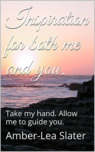 Inspiration for both me and you.: Take my hand. Allow me to guide you. Amber-Lea Slater