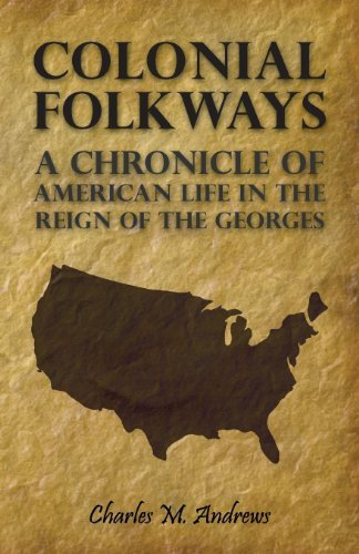 Colonial Folkways - A Chronicle Of American Life In the Reign of the Georges Charles M. Andrews