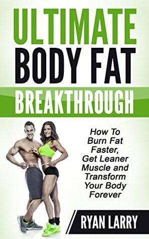 Ultimate Body Fat Breakthrough: How To Burn Fat Faster,Get Leaner Muscle and Transform Your Body Forever Ryan Larry