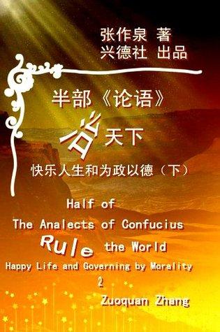 半部《论语》治天下(Half of the Analects of Confucius Rule the World)(Chinese Edition): -快乐人生和为政以德(下)Happy Lives and Governing  by  Morality (2) by Zuoquan Zhang