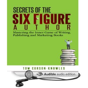 Secrets of the Six Figure Author: Mastering the Inner Game of Writing, Publishing and Marketing Books  by  Tom Corson-Knowles