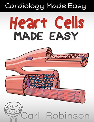 Heart Cells Made Easy: The Heart Under a Microscope (Cardiology Made Easy Book 3) Carl Robinson