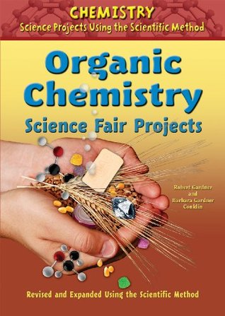 Organic Chemistry Science Fair Projects, Revised and Expanded Using the Scientific Method  by  Robert Gardner